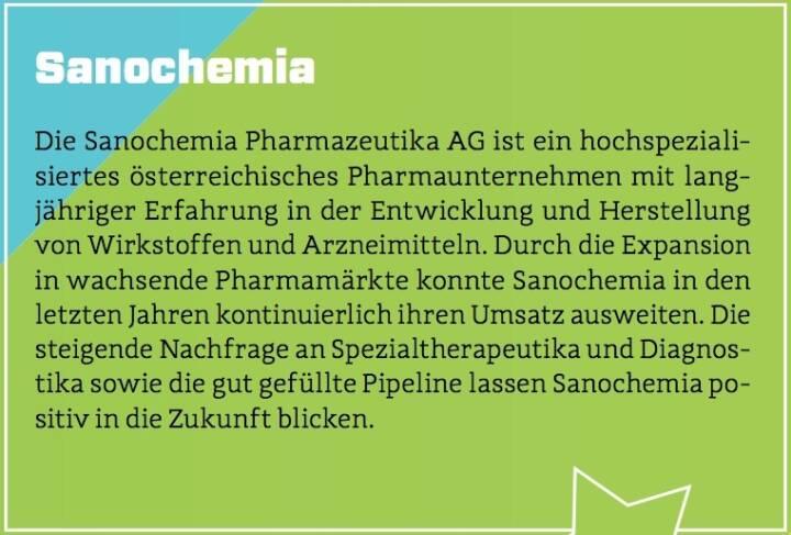 Sanochemia - Die Sanochemia Pharmazeutika AG ist ein hochspezialisiertes österreichisches Pharmaunternehmen mit langjähriger Erfahrung in der Entwicklung und Herstellung von Wirkstoffen und Arzneimitteln. Durch die Expansion in wachsende Pharmamärkte konnte Sanochemia in den letzten Jahren kontinuierlich ihren Umsatz ausweiten. Die steigende Nachfrage an Spezialtherapeutika und Diagnostika sowie die gut gefüllte Pipeline lassen Sanochemia positiv in die Zukunft blicken.