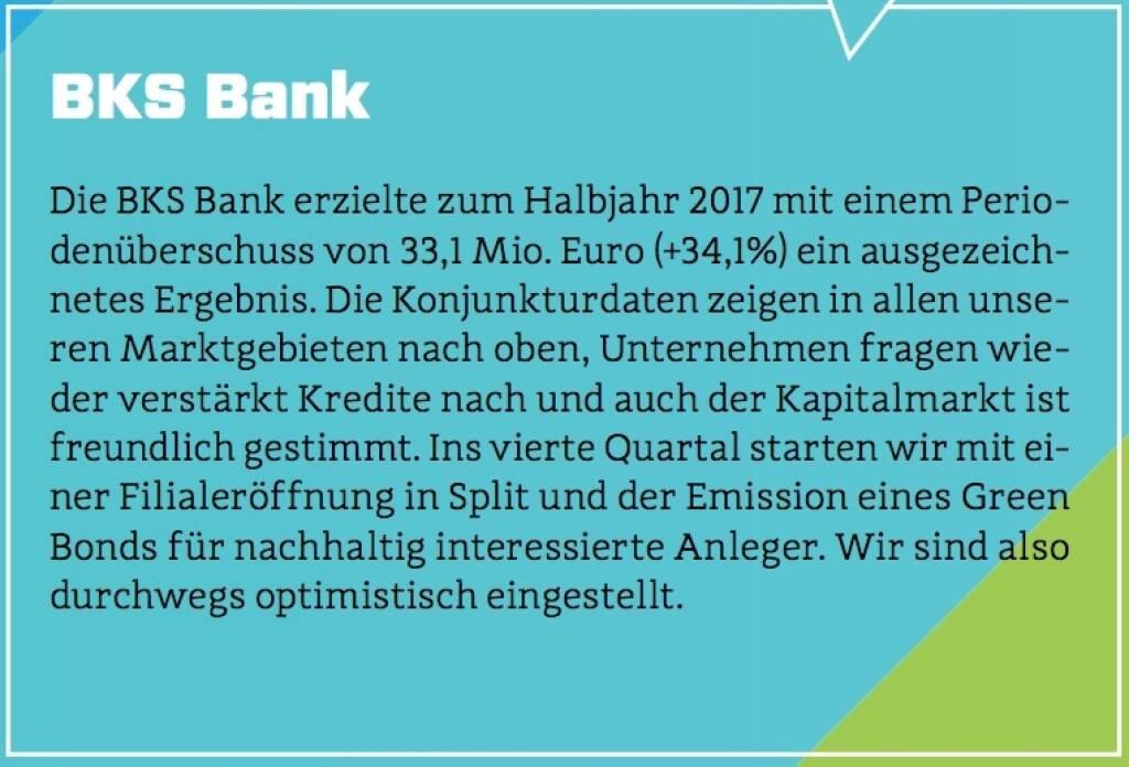 BKS Bank - Die BKS Bank erzielte zum Halbjahr 2017 mit einem Periodenüberschuss von 33,1 Mio. Euro (+34,1%) ein ausgezeichnetes Ergebnis. Die Konjunkturdaten zeigen in allen unseren Marktgebieten nach oben, Unternehmen fragen wieder verstärkt Kredite nach und auch der Kapitalmarkt ist freundlich gestimmt. Ins vierte Quartal starten wir mit einer Filialeröffnung in Split und der Emission eines Green Bonds für nachhaltig interessierte Anleger. Wir sind also durchwegs optimistisch eingestellt. (10.10.2017)