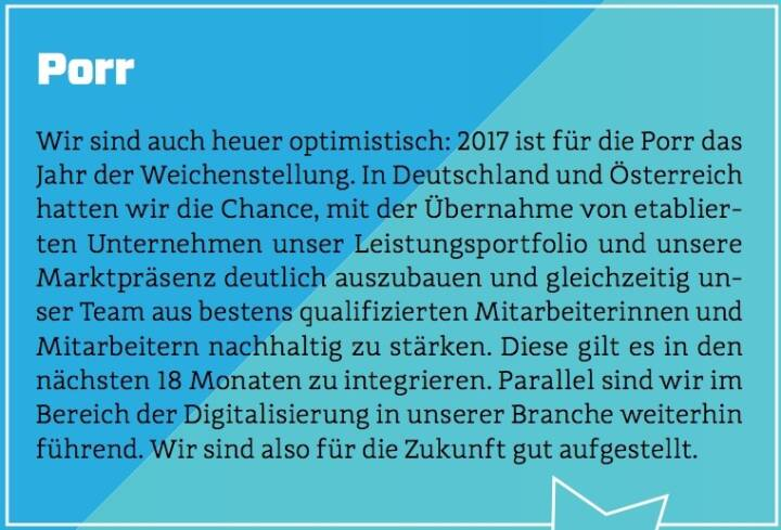 Porr - Wir sind auch heuer optimistisch: 2017 ist für die Porr das Jahr der Weichenstellung. In Deutschland und Österreich hatten wir die Chance, mit der Übernahme von etablierten Unternehmen unser Leistungsportfolio und unsere Marktpräsenz deutlich auszubauen und gleichzeitig unser Team aus bestens qualifizierten Mitarbeiterinnen und Mitarbeitern nachhaltig zu stärken. Diese gilt es in den nächsten 18 Monaten zu integrieren. Parallel sind wir im Bereich der Digitalisierung in unserer Branche weiterhin führend. Wir sind also für die Zukunft gut aufgestellt.