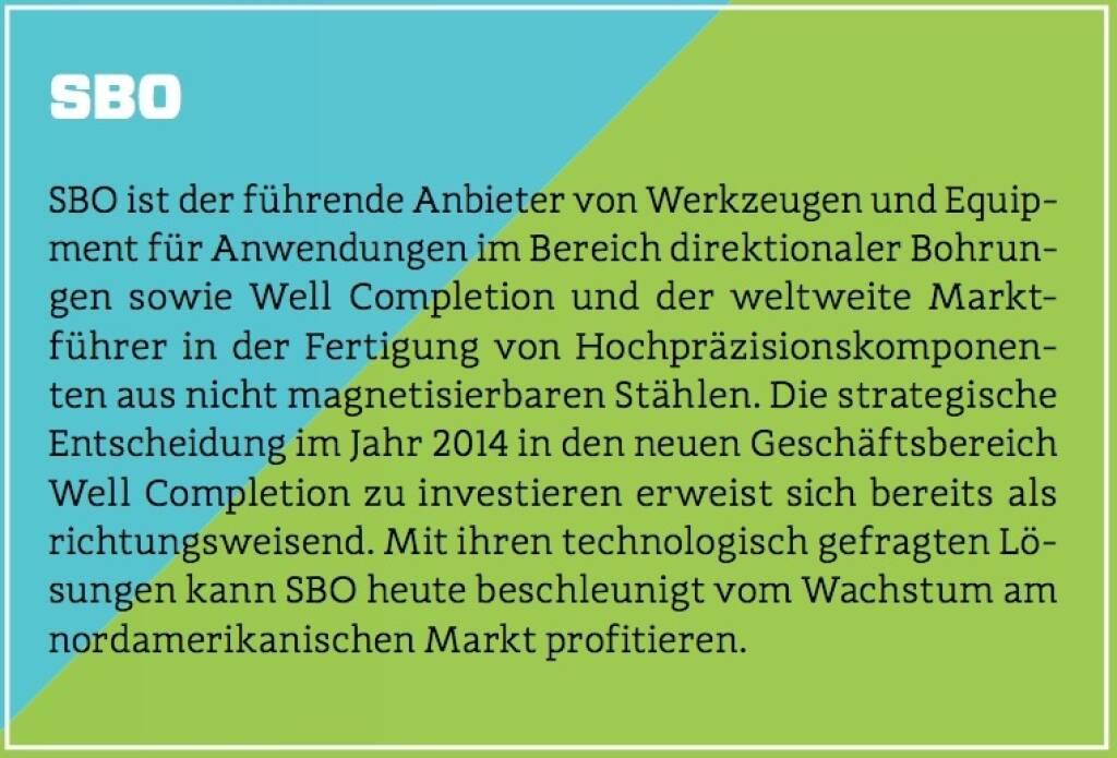 SBO - SBO ist der führende Anbieter von Werkzeugen und Equipment für Anwendungen im Bereich direktionaler Bohrungen sowie Well Completion und der weltweite Marktführer in der Fertigung von Hochpräzisionskomponenten aus nicht magnetisierbaren Stählen. Die strategische Entscheidung im Jahr 2014 in den neuen Geschäftsbereich Well Completion zu investieren erweist sich bereits als richtungsweisend. Mit ihren technologisch gefragten Lösungen kann SBO heute beschleunigt vom Wachstum am nordamerikanischen Markt profitieren. (10.10.2017)