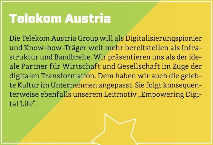 """Telekom Austria - Die Telekom Austria Group will als Digitalisierungspionier und Know-how-Träger weit mehr bereitstellen als Infrastruktur und Bandbreite. Wir präsentieren uns als der ideale Partner für Wirtschaft und Gesellschaft im Zuge der digitalen Transformation. Dem haben wir auch die gelebte Kultur im Unternehmen angepasst. Sie folgt konsequenterweise ebenfalls unserem Leitmotiv """"Empowering Digital Life""""."""