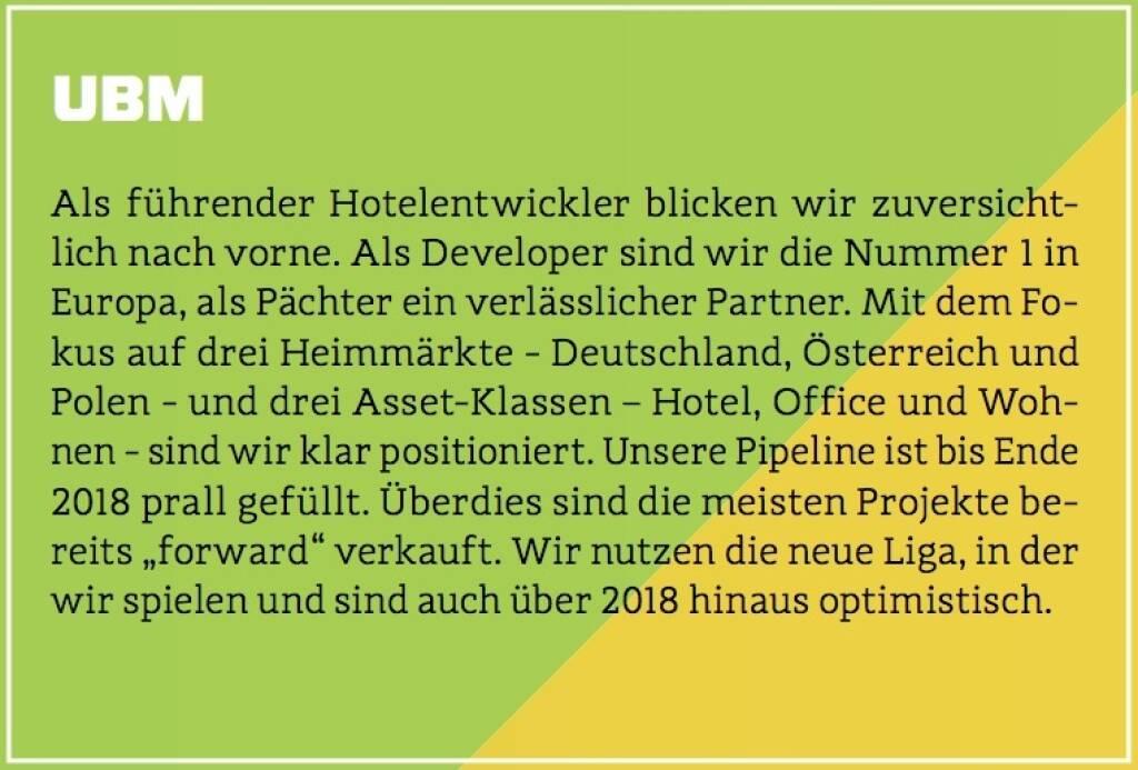 """UBM - Als führender Hotelentwickler blicken wir zuversichtlich nach vorne. Als Developer sind wir die Nummer 1 in Europa, als Pächter ein verlässlicher Partner. Mit dem Fokus auf drei Heimmärkte - Deutschland, Österreich und Polen - und drei Asset-Klassen – Hotel, Office und Wohnen - sind wir klar positioniert. Unsere Pipeline ist bis Ende 2018 prall gefüllt. Überdies sind die meisten Projekte bereits """"forward"""" verkauft. Wir nutzen die neue Liga, in der wir spielen und sind auch über 2018 hinaus optimistisch. (10.10.2017)"""
