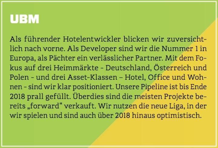 """UBM - Als führender Hotelentwickler blicken wir zuversichtlich nach vorne. Als Developer sind wir die Nummer 1 in Europa, als Pächter ein verlässlicher Partner. Mit dem Fokus auf drei Heimmärkte - Deutschland, Österreich und Polen - und drei Asset-Klassen – Hotel, Office und Wohnen - sind wir klar positioniert. Unsere Pipeline ist bis Ende 2018 prall gefüllt. Überdies sind die meisten Projekte bereits """"forward"""" verkauft. Wir nutzen die neue Liga, in der wir spielen und sind auch über 2018 hinaus optimistisch."""