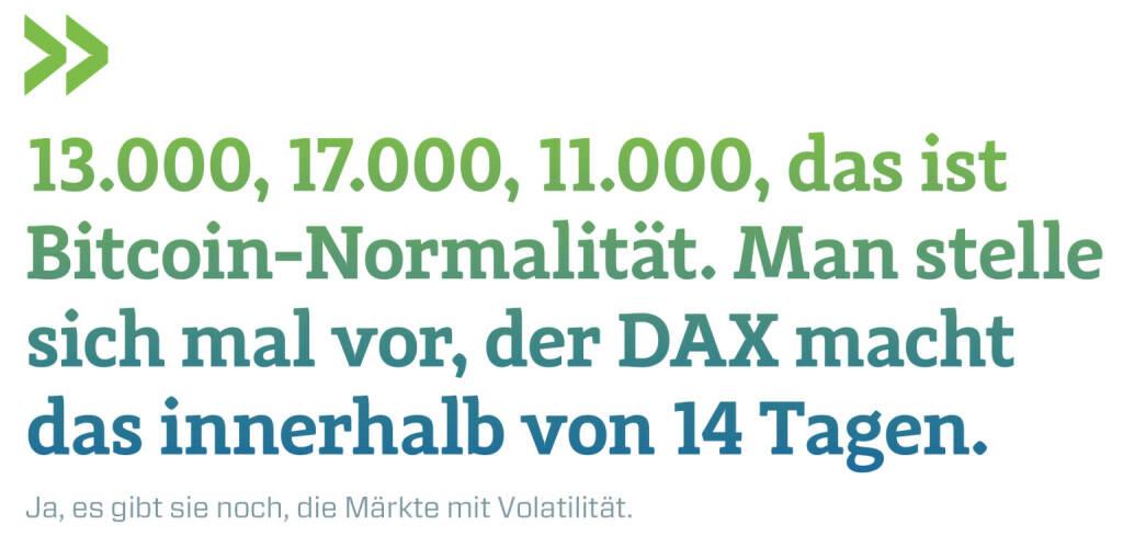 13.000, 17.000, 11.000, das ist Bitcoin-Normalität. Man stelle sich mal vor, der DAX macht das innerhalb von 14 Tagen. Ja, es gibt sie noch, die Märkte mit Volatilität. Christian Drastil Herausgeber Börse Social Magazine  (13.01.2018)