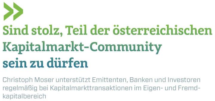 Sind stolz, Teil der österreichischen Kapitalmarkt-Community sein zu dürfen Christoph Moser unterstützt Emittenten, Banken und Investoren regelmäßig bei Kapitalmarkttransaktionen im Eigen- und Fremdkapitalbereich